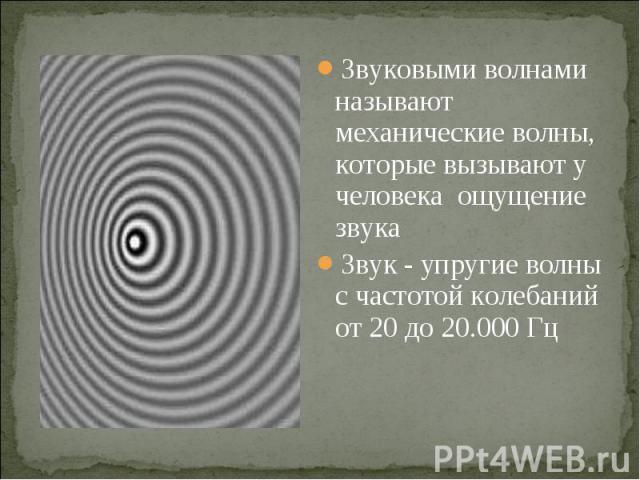 Звуковыми волнами называют механические волны, которые вызывают у человека ощущение звука Звуковыми волнами называют механические волны, которые вызывают у человека ощущение звука Звук - упругие волны с частотой колебаний от 20 до 20.000 Гц
