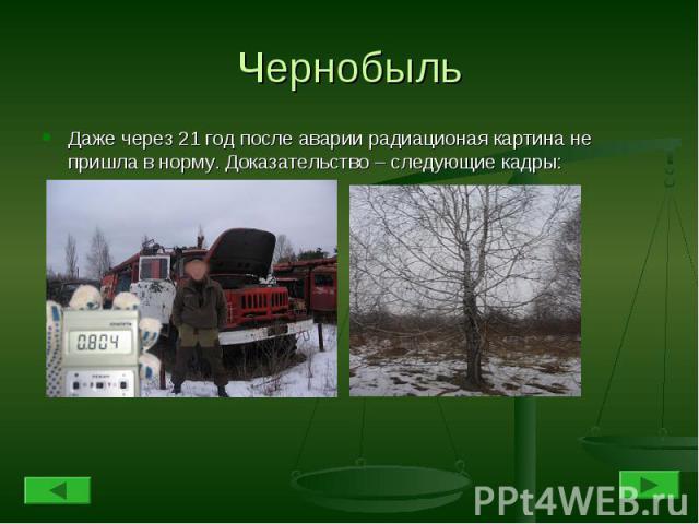 Чернобыль Даже через 21 год после аварии радиационая картина не пришла в норму. Доказательство – следующие кадры: