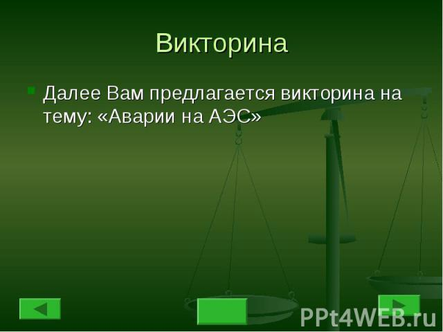 Викторина Далее Вам предлагается викторина на тему: «Аварии на АЭС»