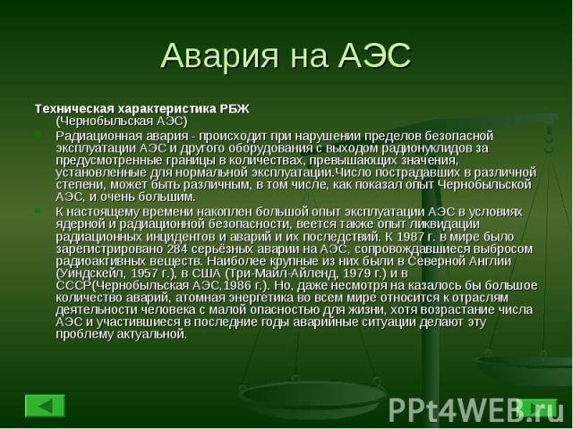 Авария на АЭС Техническая характеристика РБЖ (Чернобыльская АЭС) Радиационная авария - происходит при нарушении пределов безопасной эксплуатации АЭС и другого оборудования с выходом радионуклидов за предусмотренные границы в количествах, превышающих…