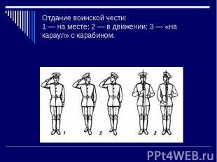 Отдание воинской чести: 1 — на месте; 2 — в движении; 3 — «на караул» с карабино