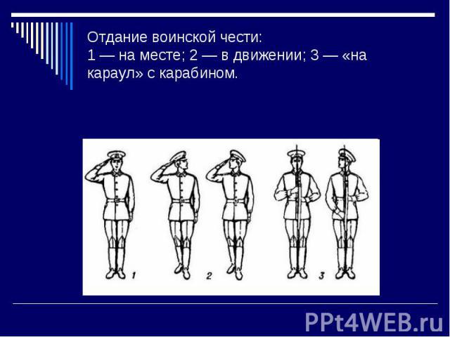 Отдание воинской чести: 1 — на месте; 2 — в движении; 3 — «на караул» с карабином.