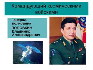 Командующий космическими войсками Генерал-полковник ПОПОВКИН Владимир Алек