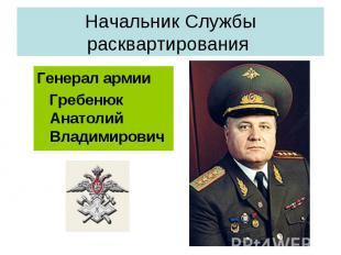 Начальник Службы расквартирования Генерал армии Гребенюк Анатолий Владимирович