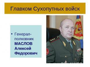 Главком Сухопутных войск Генерал-полковник МАСЛОВ Алексей Федорович