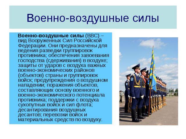 Военно-воздушные силы Военно-воздушные силы (ВВС) – вид Вооруженных Сил Российской Федерации. Они предназначены для ведения разведки группировок противника; обеспечения завоевания господства (сдерживания) в воздухе; защиты от ударов с воздуха важных…