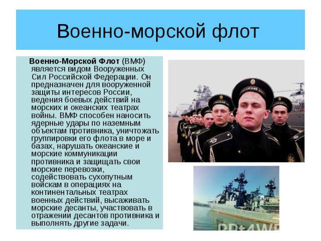 Военно-морской флот Военно-Морской Флот (ВМФ) является видом Вооруженных Сил Российской Федерации. Он предназначен для вооруженной защиты интересов России, ведения боевых действий на морских и океанских театрах войны. ВМФ способен наносить ядерные у…