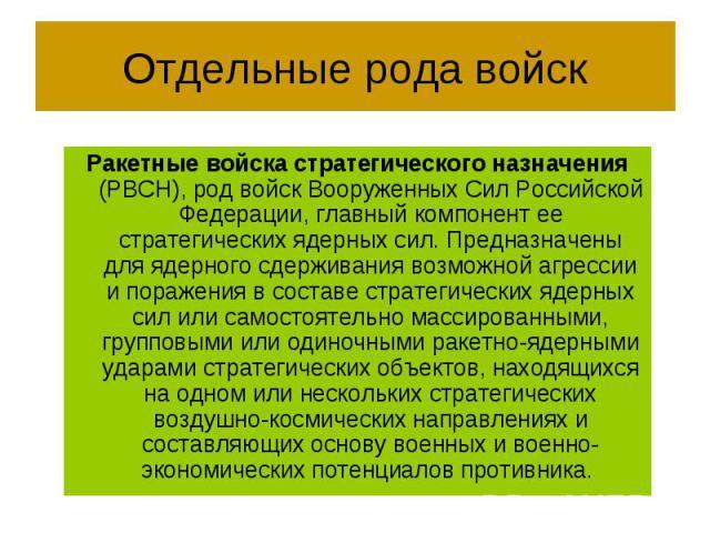 Отдельные рода войск Ракетные войска стратегического назначения (РВСН), род войск Вооруженных Сил Российской Федерации, главный компонент ее стратегических ядерных сил. Предназначены для ядерного сдерживания возможной агрессии и поражения в составе …