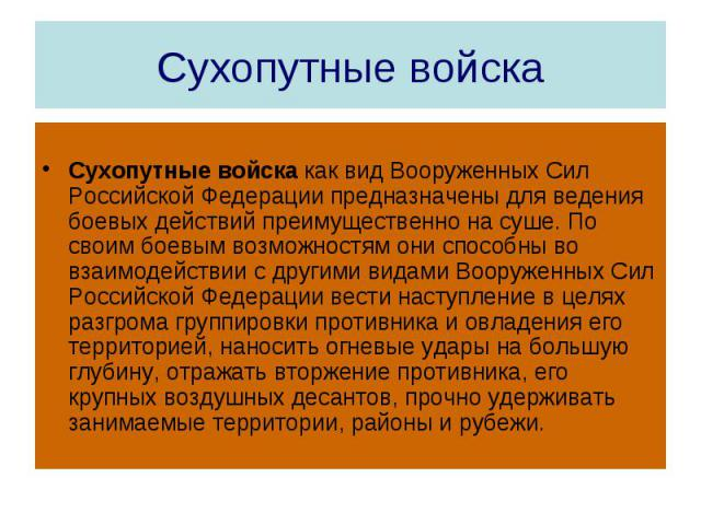 Сухопутные войска Сухопутные войска как вид Вооруженных Сил Российской Федерации предназначены для ведения боевых действий преимущественно на суше. По своим боевым возможностям они способны во взаимодействии с другими видами Вооруженных Сил Российск…