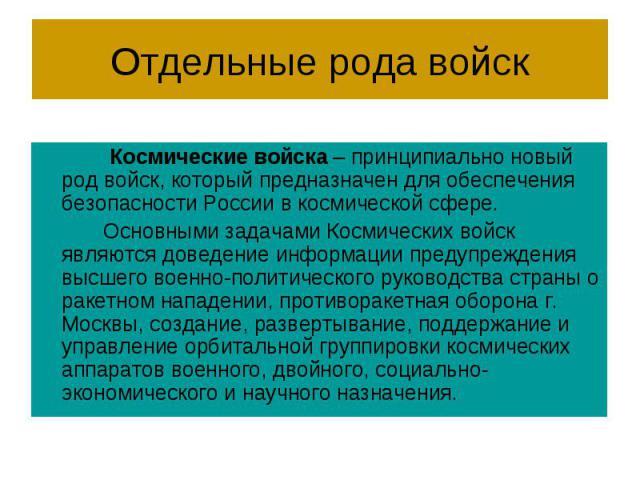Отдельные рода войск Космические войска – принципиально новый род войск, который предназначен для обеспечения безопасности России в космической сфере. Основными задачами Космических войск являются доведение информации предупреждения высшего военно-п…