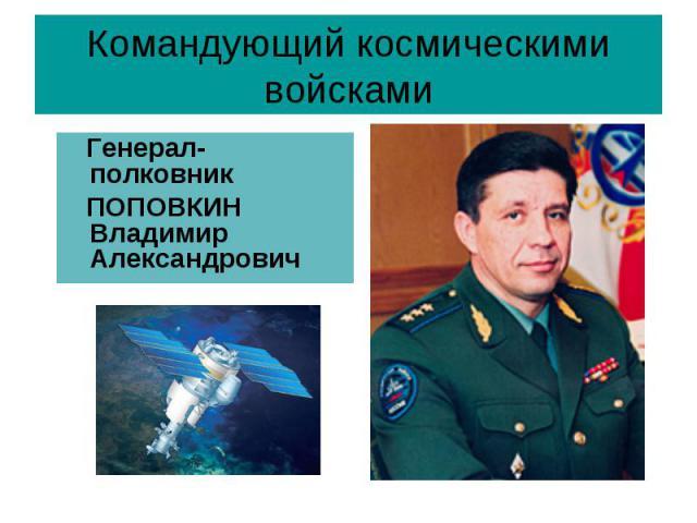 Командующий космическими войсками Генерал-полковник ПОПОВКИН Владимир Александрович