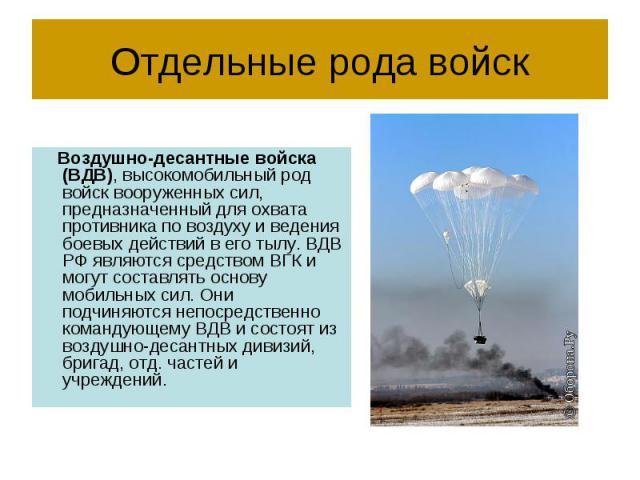 Отдельные рода войск Воздушно-десантные войска (ВДВ), высокомобильный род войск вооруженных сил, предназначенный для охвата противника по воздуху и ведения боевых действий в его тылу. ВДВ РФ являются средством ВГК и могут составлять основу мобильных…