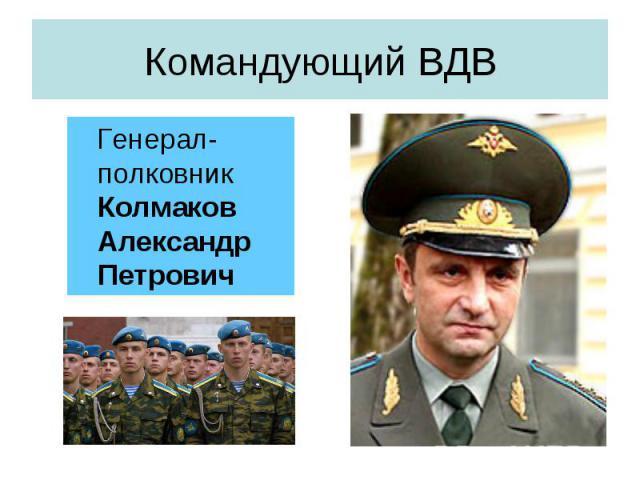 Командующий ВДВ Генерал-полковник Колмаков Александр Петрович