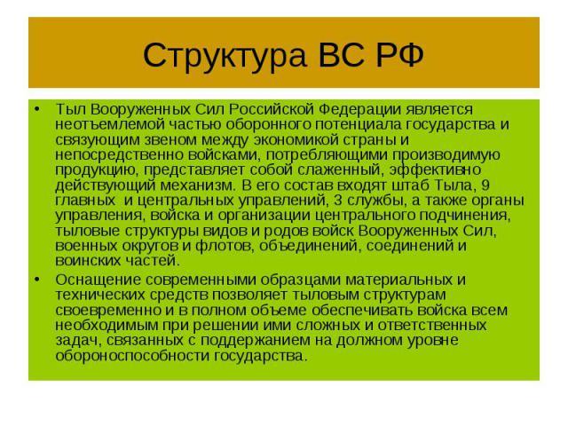 Структура ВС РФ Тыл Вооруженных Сил Российской Федерации является неотъемлемой частью оборонного потенциала государства и связующим звеном между экономикой страны и непосредственно войсками, потребляющими производимую продукцию, представляет собой с…