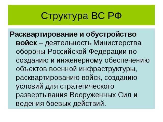 Структура ВС РФ Расквартирование и обустройство войск – деятельность Министерства обороны Российской Федерации по созданию и инженерному обеспечению объектов военной инфраструктуры, расквартированию войск, созданию условий для стратегического развер…