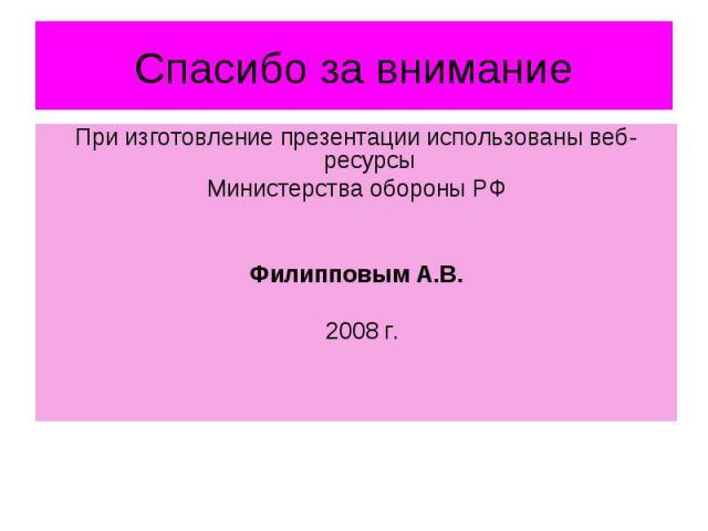 Спасибо за внимание При изготовление презентации использованы веб-ресурсы Министерства обороны РФ Филипповым А.В. 2008 г.