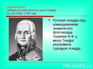 Седьмая дата Победа русского флота у мыса Тендра 21 сентября 1790 года Русская э