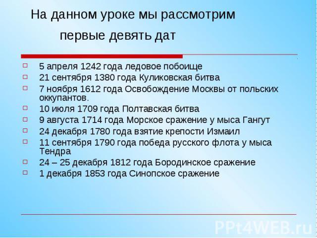 На данном уроке мы рассмотрим первые девять дат 5 апреля 1242 года ледовое побоище 21 сентября 1380 года Куликовская битва 7 ноября 1612 года Освобождение Москвы от польских оккупантов. 10 июля 1709 года Полтавская битва 9 августа 1714 года Морское …