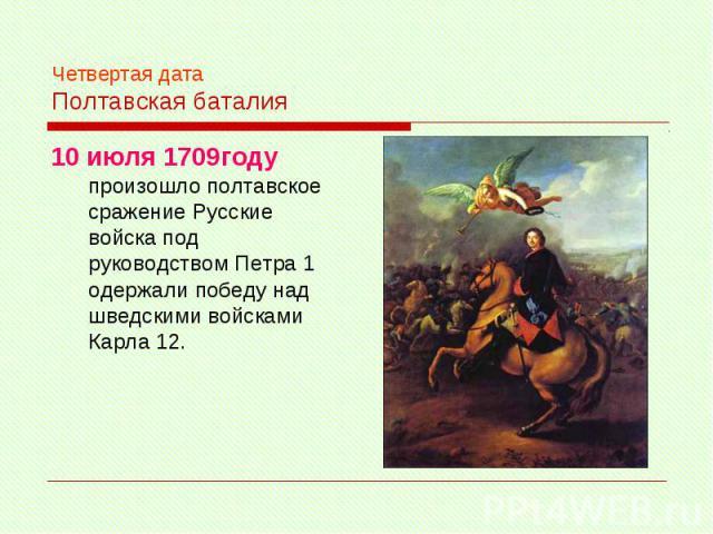 Четвертая дата Полтавская баталия 10 июля 1709году произошло полтавское сражение Русские войска под руководством Петра 1 одержали победу над шведскими войсками Карла 12.