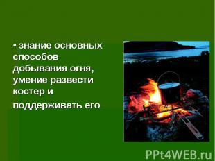 • знание основных способов добывания огня, умение развести костер и поддерживать