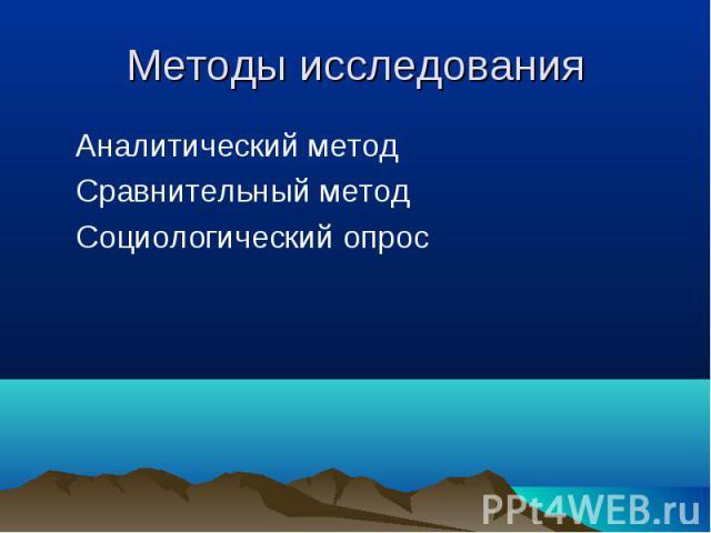 Аналитический метод Аналитический метод Сравнительный метод Социологический опрос