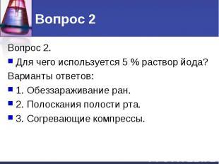 Вопрос 2 Вопрос 2. Для чего используется 5 % раствор йода? Варианты ответов: 1.