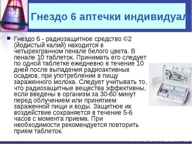 Гнездо 6 аптечки индивидуальной Гнездо 6 - радиозащитное средство ©2 (йодистый калий) находится в четырехгранном пенале белого цвета. В пенале 10 таблеток. Принимать его следует по одной таблетке ежедневно в течение 10 дней после выпадения радиоакти…