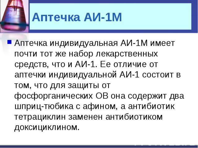 Аптечка АИ-1М Аптечка индивидуальная АИ-1М имеет почти тот же набор лекарственных средств, что и АИ-1. Ее отличие от аптечки индивидуальной АИ-1 состоит в том, что для защиты от фосфорганических ОВ она содержит два шприц-тюбика с афином, а антибиоти…