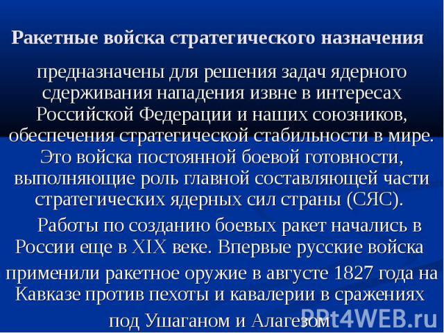 Ракетные войска стратегического назначения предназначены для решения задач ядерного сдерживания нападения извне в интересах Российской Федерации и наших союзников, обеспечения стратегической стабильности в мире. Это войска постоянной боевой готовнос…