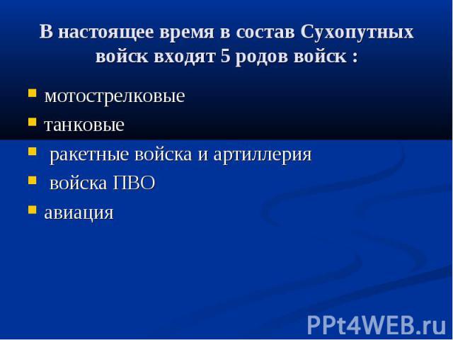 В настоящее время в состав Сухопутных войск входят 5 родов войск : мотострелковые танковые ракетные войска и артиллерия войска ПВО авиация