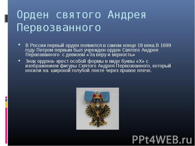 В России первый орден появился в самом конце 18 века.В 1699 году Петром первым был учрежден орден Святого Андрея Первозванного с девизом «За веру и верность» В России первый орден появился в самом конце 18 века.В 1699 году Петром первым был учрежден…