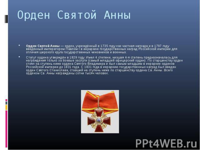 Орден Святой Анны — орден, учреждённый в 1735 году как частная награда и в 1797 году введённый императором Павлом I в иерархию государственных наград Российской империи для отличия широкого круга государственных чиновников и военных. Орден Святой Ан…