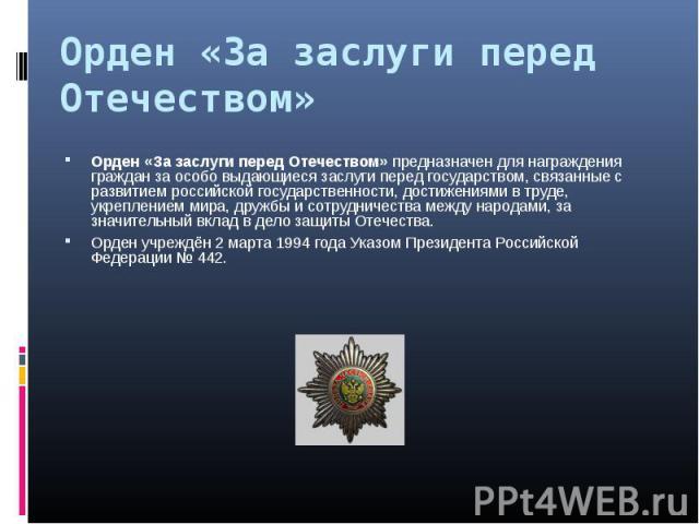 Орден «За заслуги перед Отечеством» предназначен для награждения граждан за особо выдающиеся заслуги перед государством, связанные с развитием российской государственности, достижениями в труде, укреплением мира, дружбы и сотрудничества между народа…