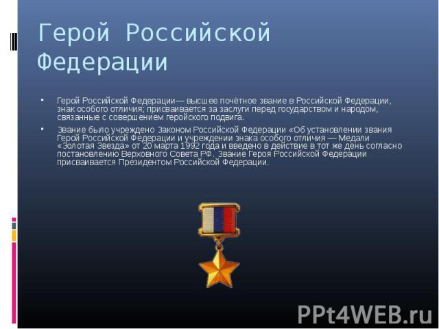 Герой Российской Федерации— высшее почётное звание в Российской Федерации, знак особого отличия; присваивается за заслуги перед государством и народом, связанные с совершением геройского подвига. Герой Российской Федерации— высшее почётное звание в …
