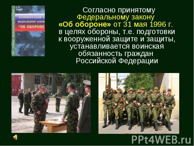 Согласно принятому Федеральному закону «Об обороне» от 31 мая 1996 г. в целях обороны, т.е. подготовки к вооруженной защите и защиты, устанавливается воинская обязанность граждан Российской Федерации