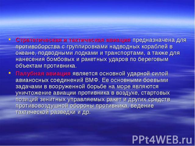 Стратегическая и тактическая авиация предназначена для противоборства с группировками надводных кораблей в океане, подводными лодками и транспортами, а также для нанесения бомбовых и ракетных ударов по береговым объектам противника. Палубная авиация…