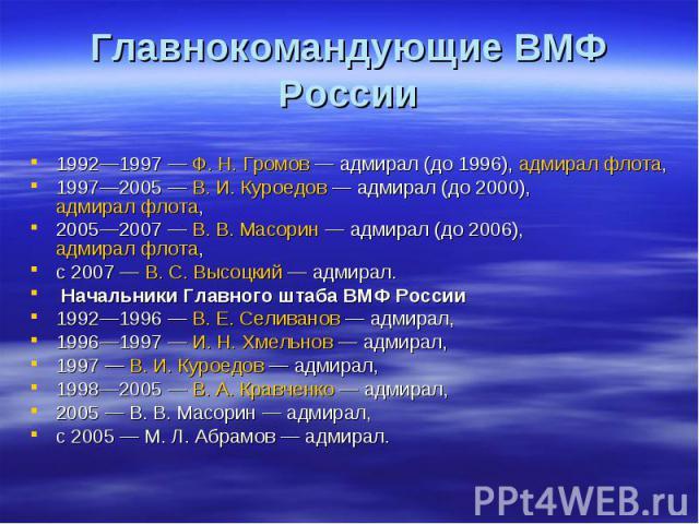 Главнокомандующие ВМФ России 1992—1997— Ф.Н.Громов— адмирал (до 1996), адмирал флота, 1997—2005— В.И.Куроедов— адмирал (до 2000), адмирал флота, 2005—2007— В.В.Масорин— адмирал …