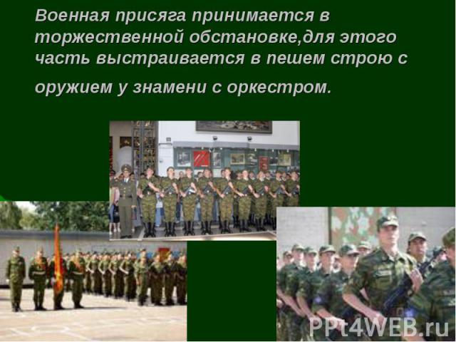 Военная присяга принимается в торжественной обстановке,для этого часть выстраивается в пешем строю с оружием у знамени с оркестром.