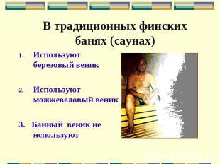 В традиционных финских банях (саунах) Используют березовый веник Используют можж
