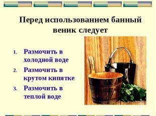 Перед использованием банный веник следует Размочить в холодной воде Размочить в