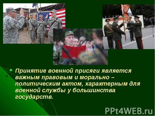 Принятие военной присяги является важным правовым и морально – политическим актом, характерным для военной службы у большинства государств.