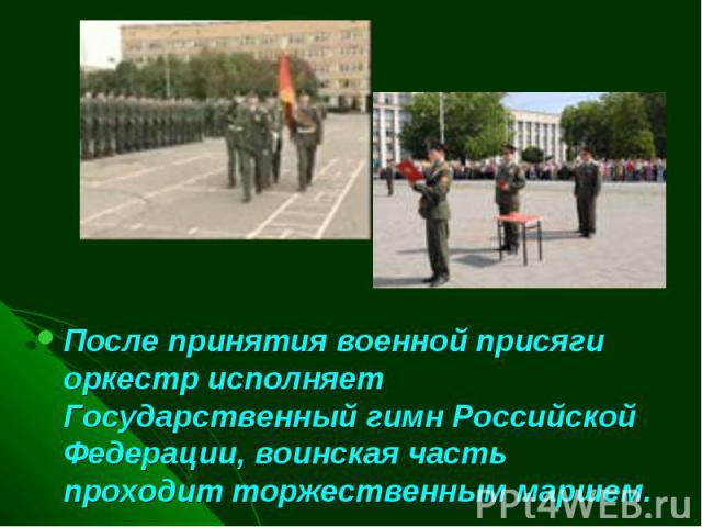 После принятия военной присяги оркестр исполняет Государственный гимн Российской Федерации, воинская часть проходит торжественным маршем.