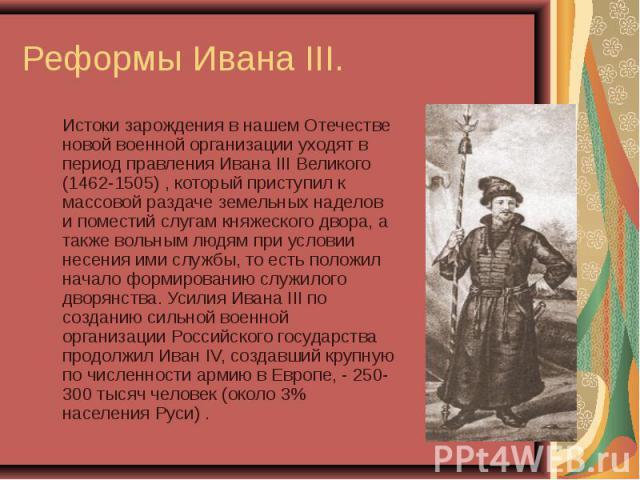Истоки зарождения в нашем Отечестве новой военной организации уходят в период правления Ивана III Великого (1462-1505) , который приступил к массовой раздаче земельных наделов и поместий слугам княжеского двора, а также вольным людям при условии нес…