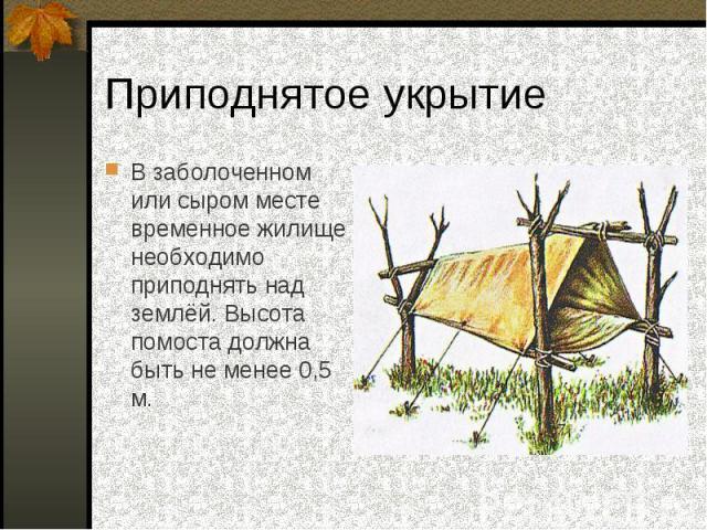 В заболоченном или сыром месте временное жилище необходимо приподнять над землёй. Высота помоста должна быть не менее 0,5 м. В заболоченном или сыром месте временное жилище необходимо приподнять над землёй. Высота помоста должна быть не менее 0,5 м.