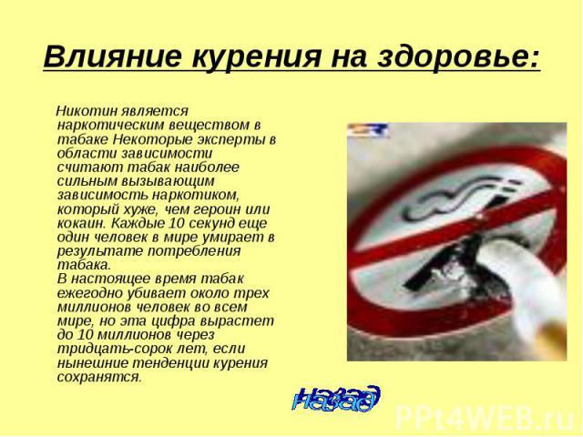 Влияние курения на здоровье: Никотин является наркотическим веществом в табаке Некоторые эксперты в области зависимости считают табак наиболее сильным вызывающим зависимость наркотиком, который хуже, чем героин или кокаин. Каждые 10 секунд еще один …
