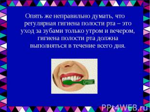 Опять же неправильно думать, что регулярная гигиена полости рта – это уход за зу