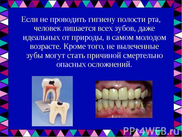 Если не проводить гигиену полости рта, человек лишается всех зубов, даже идеальных от природы, в самом молодом возрасте. Кроме того, не вылеченные зубы могут стать причиной смертельно опасных осложнений. Если не проводить гигиену полости рта, челове…