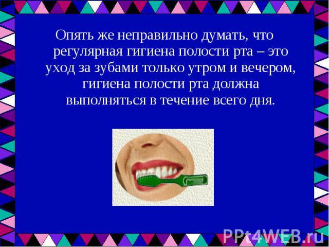 Опять же неправильно думать, что регулярная гигиена полости рта – это уход за зубами только утром и вечером, гигиена полости рта должна выполняться в течение всего дня. Опять же неправильно думать, что регулярная гигиена полости рта – это уход за зу…