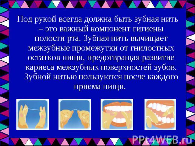 Под рукой всегда должна быть зубная нить – это важный компонент гигиены полости рта. Зубная нить вычищает межзубные промежутки от гнилостных остатков пищи, предотвращая развитие кариеса межзубных поверхностей зубов. Зубной нитью пользуются после каж…