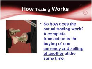 So how does the actual trading work? A complete transaction is the buying of one